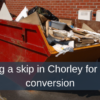 Hiring a skip in Chorley for a loft conversion