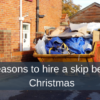 3 reasons to hire a skip before Christmas